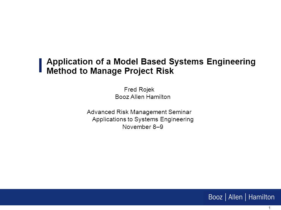 1 Application of a Model Based Systems Engineering Method to Manage Project Risk Fred Rojek Booz Allen Hamilton Advanced Risk Management Seminar Appli