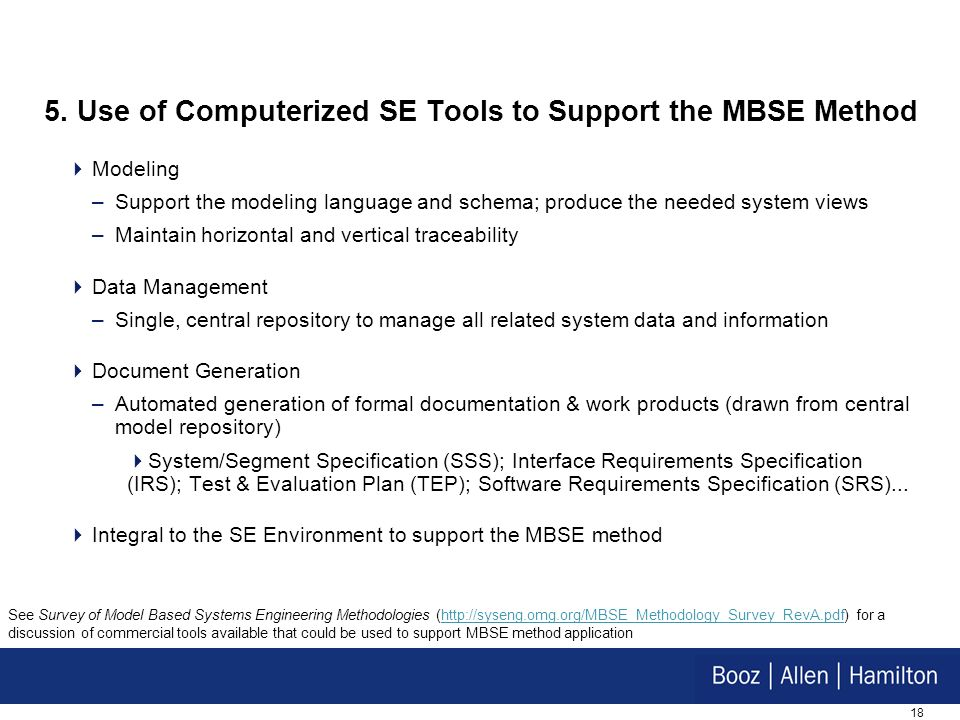 18 5. Use of Computerized SE Tools to Support the MBSE Method Modeling –Support the modeling language and schema; produce the needed system views –Mai