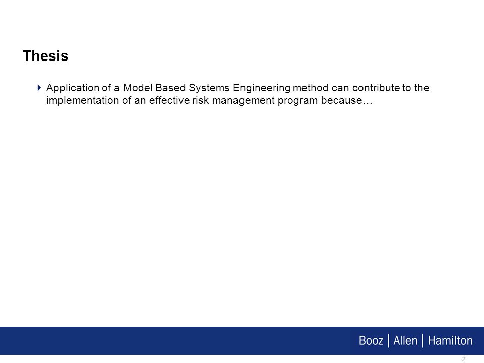 2 Thesis Application of a Model Based Systems Engineering method can contribute to the implementation of an effective risk management program because…