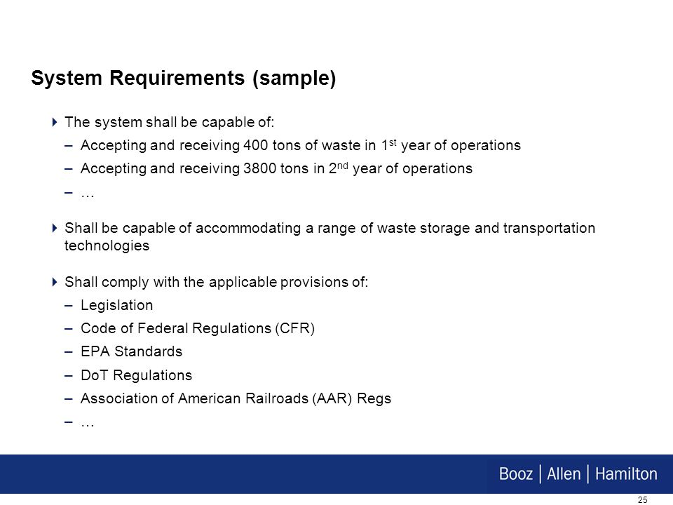25 System Requirements (sample) The system shall be capable of: –Accepting and receiving 400 tons of waste in 1 st year of operations –Accepting and r