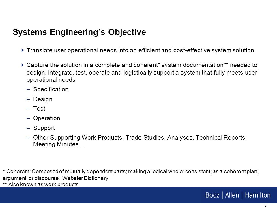 4 Systems Engineerings Objective Translate user operational needs into an efficient and cost-effective system solution Capture the solution in a compl