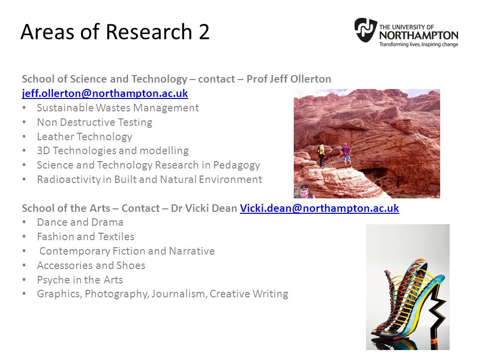 Areas of Research 2 School of Science and Technology – contact – Prof Jeff Ollerton jeff.ollerton@northampton.ac.uk jeff.ollerton@northampton.ac.uk Sustainable Wastes Management Non Destructive Testing Leather Technology 3D Technologies and modelling Science and Technology Research in Pedagogy Radioactivity in Built and Natural Environment School of the Arts – Contact – Dr Vicki Dean Vicki.dean@northampton.ac.ukVicki.dean@northampton.ac.uk Dance and Drama Fashion and Textiles Contemporary Fiction and Narrative Accessories and Shoes Psyche in the Arts Graphics, Photography, Journalism, Creative Writing
