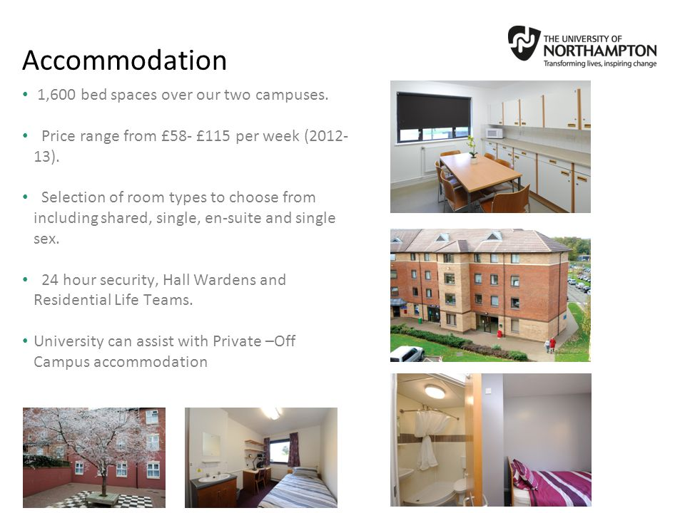 1,600 bed spaces over our two campuses.Price range from £58- £115 per week (2012- 13).