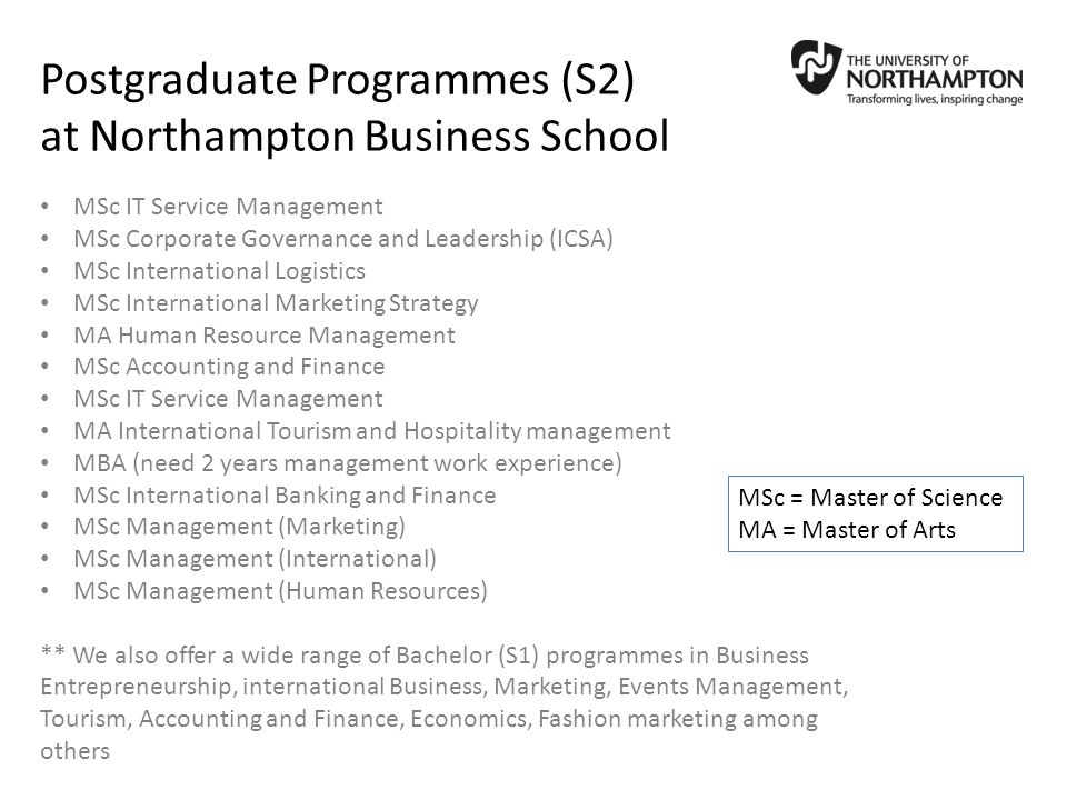 Postgraduate Programmes (S2) at Northampton Business School MSc IT Service Management MSc Corporate Governance and Leadership (ICSA) MSc International Logistics MSc International Marketing Strategy MA Human Resource Management MSc Accounting and Finance MSc IT Service Management MA International Tourism and Hospitality management MBA (need 2 years management work experience) MSc International Banking and Finance MSc Management (Marketing) MSc Management (International) MSc Management (Human Resources) ** We also offer a wide range of Bachelor (S1) programmes in Business Entrepreneurship, international Business, Marketing, Events Management, Tourism, Accounting and Finance, Economics, Fashion marketing among others MSc = Master of Science MA = Master of Arts