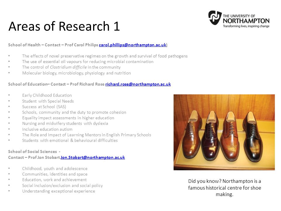 Areas of Research 1 School of Health – Contact – Prof Carol Philips carol.phillips@northampton.ac.uk)carol.phillips@northampton.ac.uk The effects of novel preservative regimes on the growth and survival of food pathogens The use of essential oil vapours for reducing microbial contamination The control of Clostridium difficile in the community Molecular biology, microbiology, physiology and nutrition School of Education– Contact – Prof Richard Rose richard.rose@northampton.ac.ukrichard.rose@northampton.ac.uk Early Childhood Education Student with Special Needs Success at School (SAS) Schools, community and the duty to promote cohesion Equality impact assessments in higher education Nursing and midwifery students with dyslexia Inclusive education autism The Role and Impact of Learning Mentors in English Primary Schools Students with emotional & behavioural difficulties School of Social Sciences - Contact – Prof Jon Stobart Jon.Stobart@northampton.ac.ukJon.Stobart@northampton.ac.uk Childhood, youth and adolescence Communities, identities and space Education, work and achievement Social inclusion/exclusion and social policy Understanding exceptional experience Did you know.
