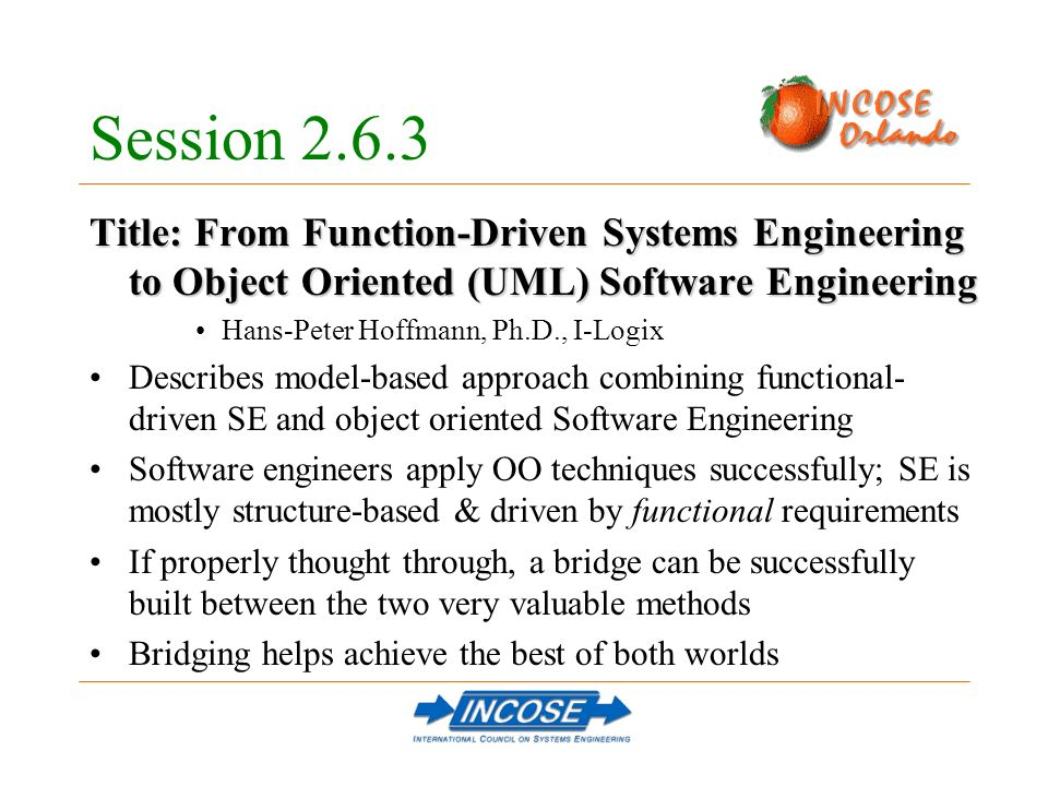 Session 2.6.3 Title: From Function-Driven Systems Engineering to Object Oriented (UML) Software Engineering Hans-Peter Hoffmann, Ph.D., I-Logix Describes model-based approach combining functional- driven SE and object oriented Software Engineering Software engineers apply OO techniques successfully; SE is mostly structure-based & driven by functional requirements If properly thought through, a bridge can be successfully built between the two very valuable methods Bridging helps achieve the best of both worlds