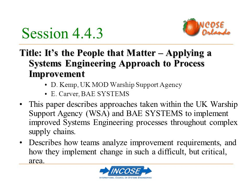 Session 4.4.3 Title: Its the People that Matter – Applying a Systems Engineering Approach to Process Improvement D. Kemp, UK MOD Warship Support Agenc