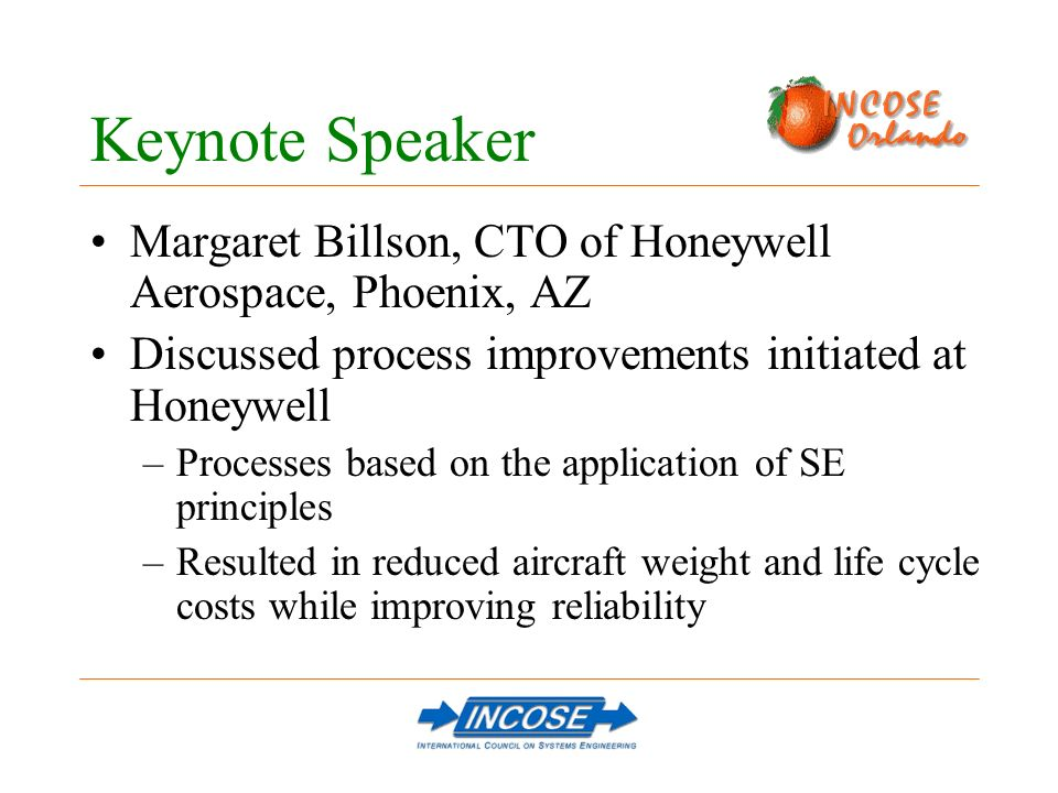 Keynote Speaker Margaret Billson, CTO of Honeywell Aerospace, Phoenix, AZ Discussed process improvements initiated at Honeywell –Processes based on the application of SE principles –Resulted in reduced aircraft weight and life cycle costs while improving reliability