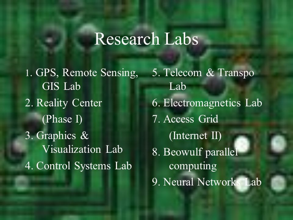 Research Labs 1. GPS, Remote Sensing, GIS Lab 2. Reality Center (Phase I) 3. Graphics & Visualization Lab 4. Control Systems Lab 5. Telecom & Transpo
