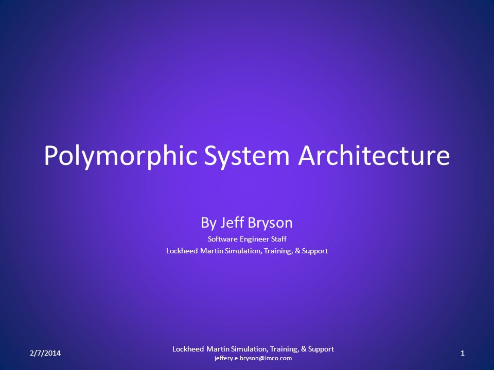 Polymorphic System Architecture By Jeff Bryson Software Engineer Staff Lockheed Martin Simulation, Training, & Support 2/7/20141 Lockheed Martin Simulation, Training, & Support jeffery.e.bryson@lmco.com