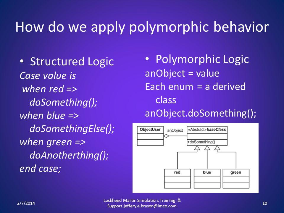 How do we apply polymorphic behavior Polymorphic Logic anObject = value Each enum = a derived class anObject.doSomething(); 2/7/2014 Lockheed Martin S
