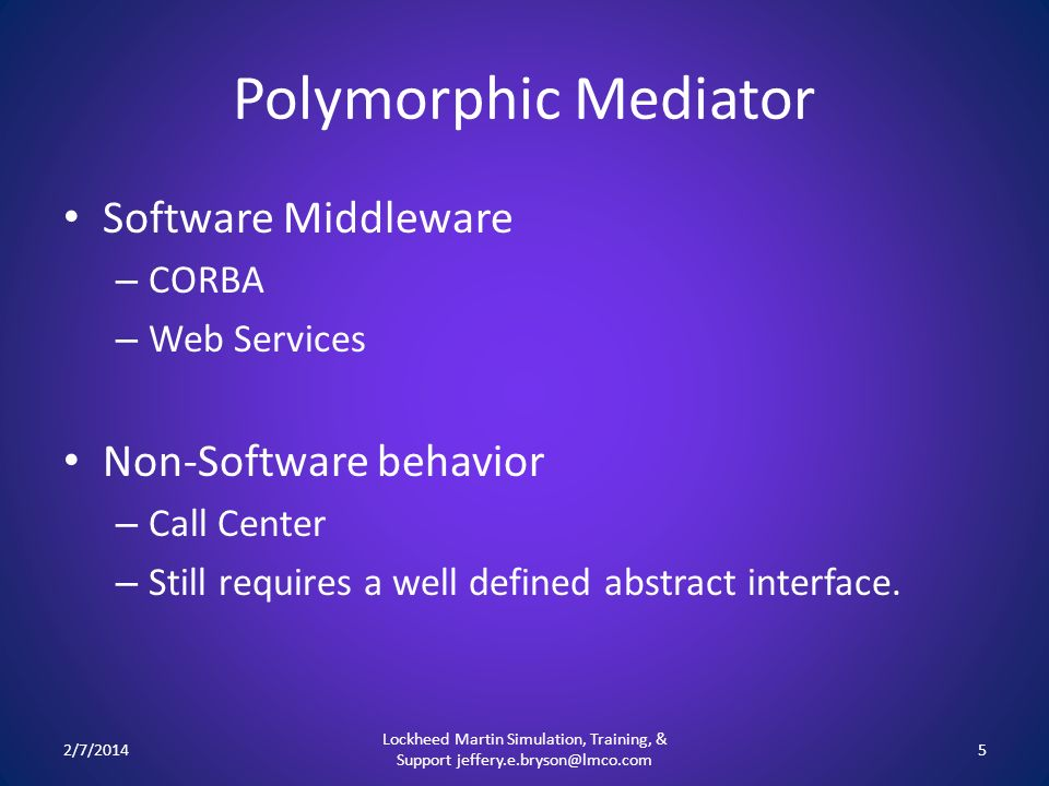 Polymorphic Mediator Software Middleware – CORBA – Web Services Non-Software behavior – Call Center – Still requires a well defined abstract interface.