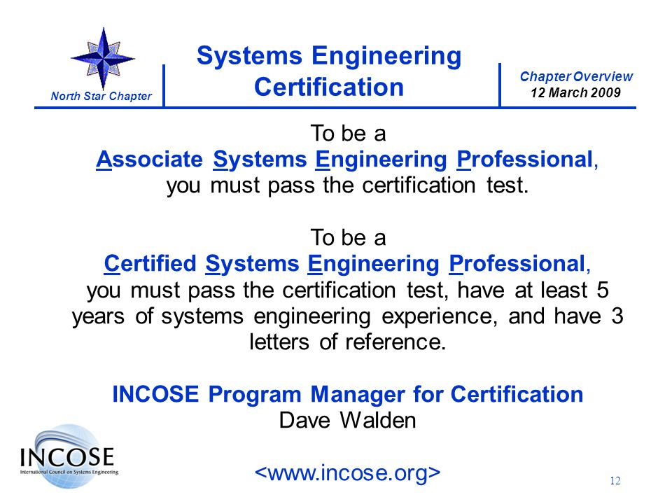 Chapter Overview 8 May 2008 North Star Chapter Chapter Overview 12 March 2009 Systems Engineering Certification 12 To be a Associate Systems Engineering Professional, you must pass the certification test.