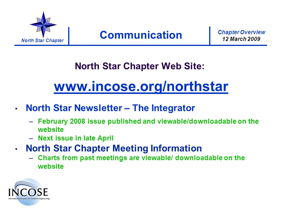 Chapter Overview 12 March 2009 North Star Chapter Communication North Star Chapter Web Site: www.incose.org/northstar North Star Newsletter – The Integrator –February 2008 issue published and viewable/downloadable on the website –Next issue in late April North Star Chapter Meeting Information –Charts from past meetings are viewable/ downloadable on the website