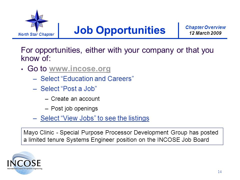 Chapter Overview 12 March 2009 North Star Chapter For opportunities, either with your company or that you know of: Go to www.incose.orgwww.incose.org –Select Education and Careers –Select Post a Job –Create an account –Post job openings –Select View Jobs to see the listings Job Opportunities 14 Mayo Clinic - Special Purpose Processor Development Group has posted a limited tenure Systems Engineer position on the INCOSE Job Board