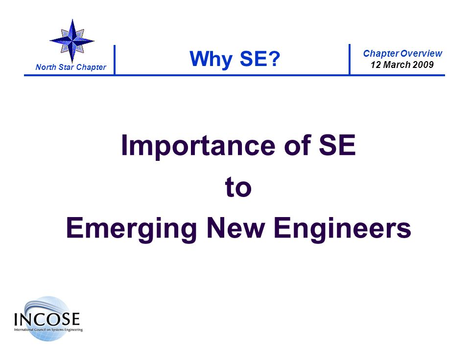 Chapter Overview 12 March 2009 North Star Chapter Importance of SE to Emerging New Engineers Why SE