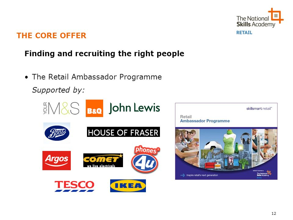 THE CORE OFFER Finding and recruiting the right people The Retail Ambassador Programme Supported by: 12