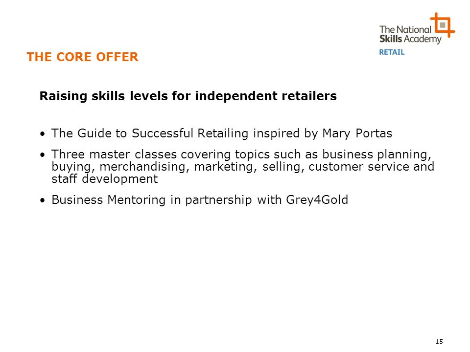 THE CORE OFFER Raising skills levels for independent retailers The Guide to Successful Retailing inspired by Mary Portas Three master classes covering topics such as business planning, buying, merchandising, marketing, selling, customer service and staff development Business Mentoring in partnership with Grey4Gold 15