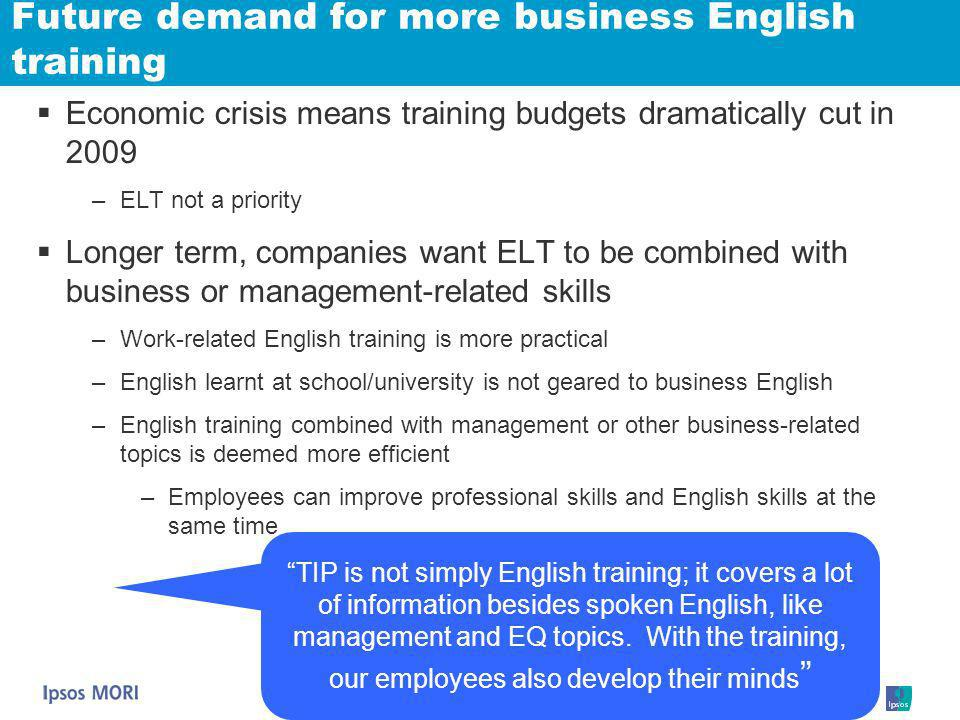 Future demand for more business English training Economic crisis means training budgets dramatically cut in 2009 –ELT not a priority Longer term, comp