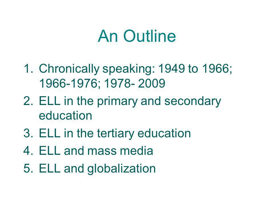 An Outline 1.Chronically speaking: 1949 to 1966; 1966-1976; 1978- 2009 2.ELL in the primary and secondary education 3.ELL in the tertiary education 4.