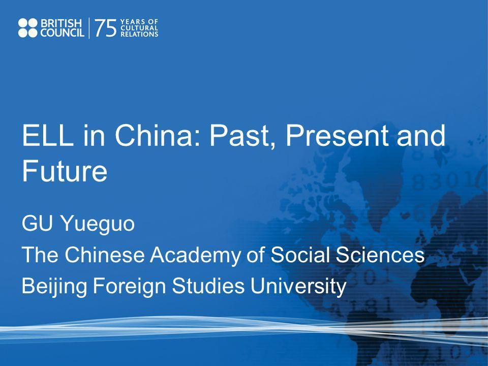 ELL in China: Past, Present and Future GU Yueguo The Chinese Academy of Social Sciences Beijing Foreign Studies University