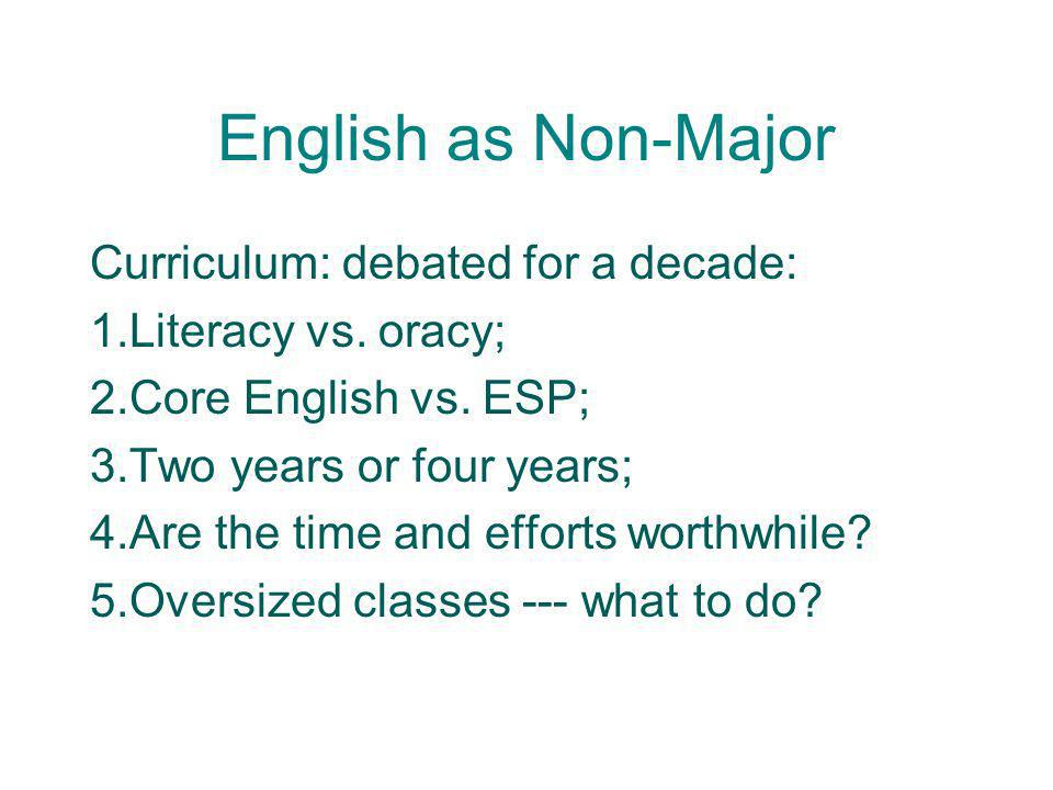 English as Non-Major Curriculum: debated for a decade: 1.Literacy vs. oracy; 2.Core English vs. ESP; 3.Two years or four years; 4.Are the time and eff