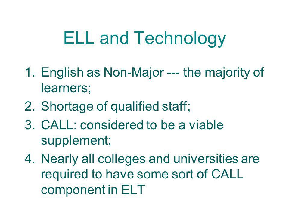 ELL and Technology 1.English as Non-Major --- the majority of learners; 2.Shortage of qualified staff; 3.CALL: considered to be a viable supplement; 4