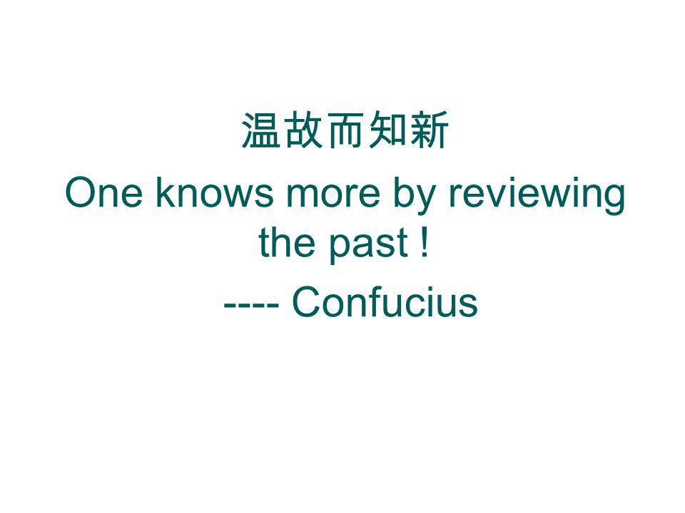One knows more by reviewing the past ! ---- Confucius