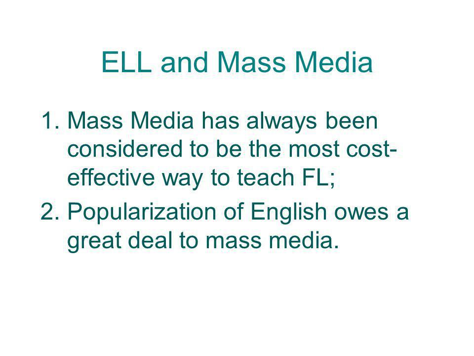 ELL and Mass Media 1.Mass Media has always been considered to be the most cost- effective way to teach FL; 2.Popularization of English owes a great de