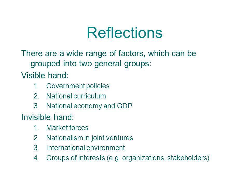 Reflections There are a wide range of factors, which can be grouped into two general groups: Visible hand: 1.Government policies 2.National curriculum