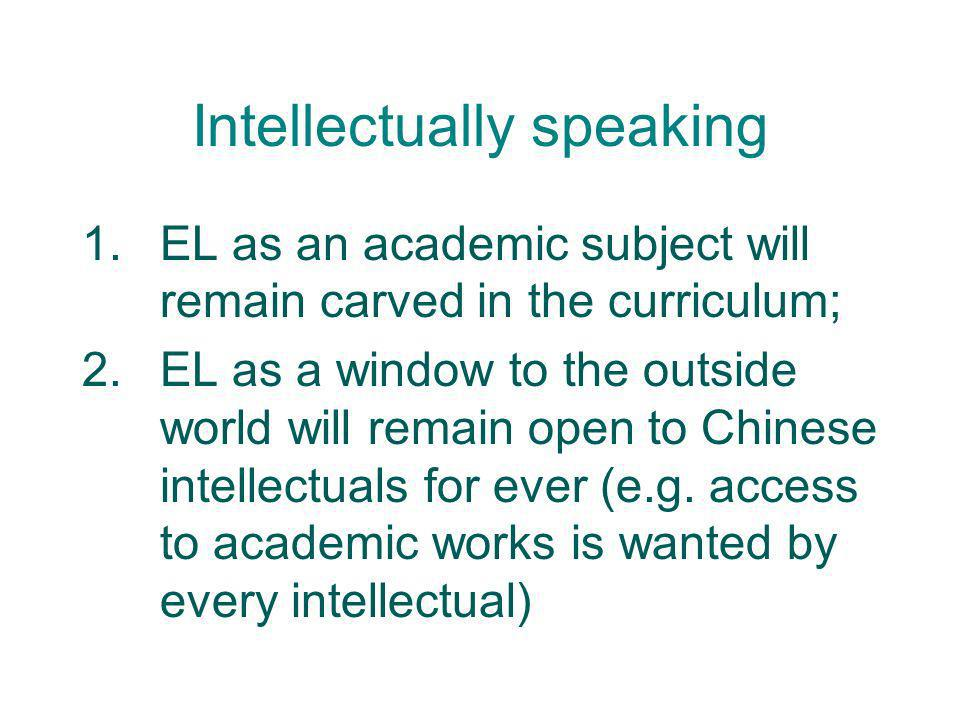 Intellectually speaking 1.EL as an academic subject will remain carved in the curriculum; 2.EL as a window to the outside world will remain open to Ch