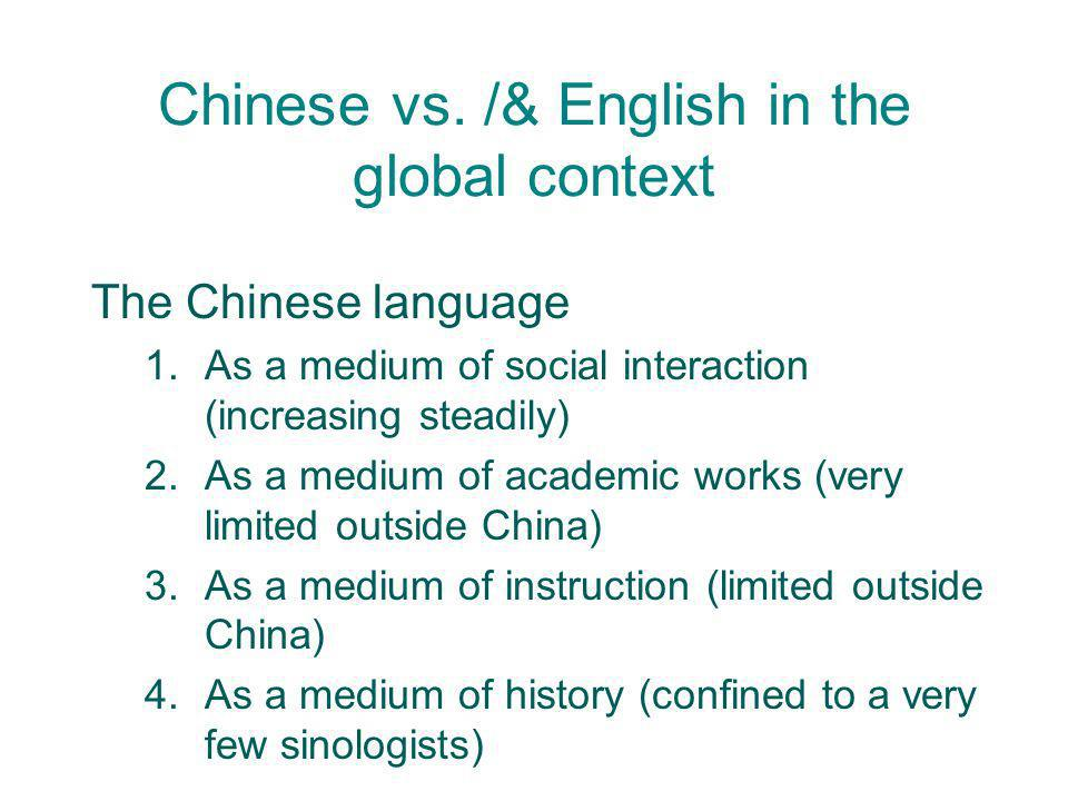 Chinese vs. /& English in the global context The Chinese language 1.As a medium of social interaction (increasing steadily) 2.As a medium of academic