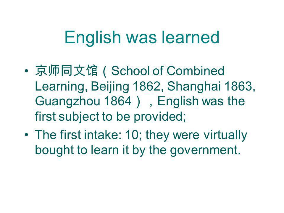 English was learned School of Combined Learning, Beijing 1862, Shanghai 1863, Guangzhou 1864 English was the first subject to be provided; The first i