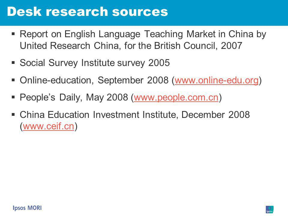 Desk research sources Report on English Language Teaching Market in China by United Research China, for the British Council, 2007 Social Survey Instit