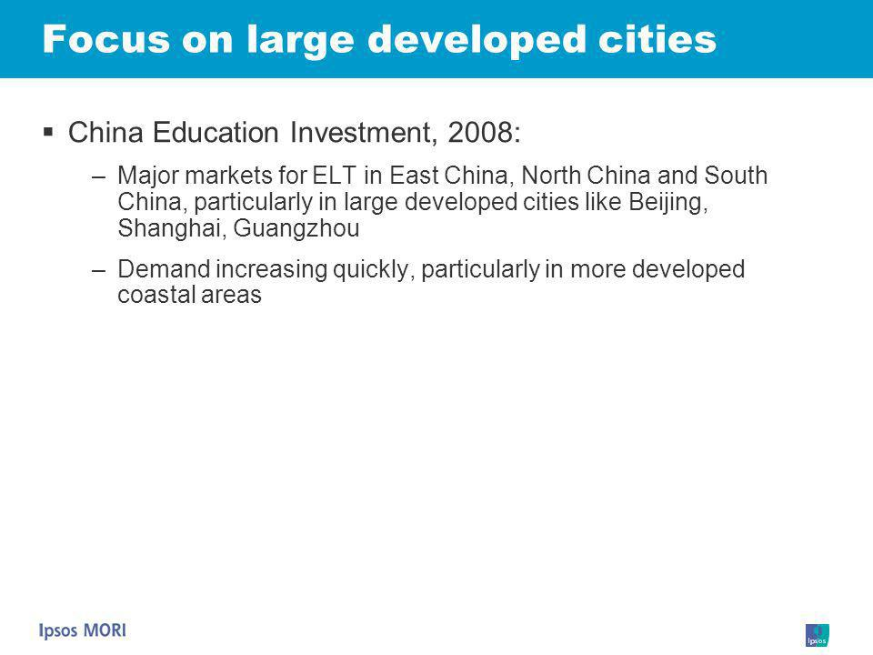 Focus on large developed cities China Education Investment, 2008: –Major markets for ELT in East China, North China and South China, particularly in l
