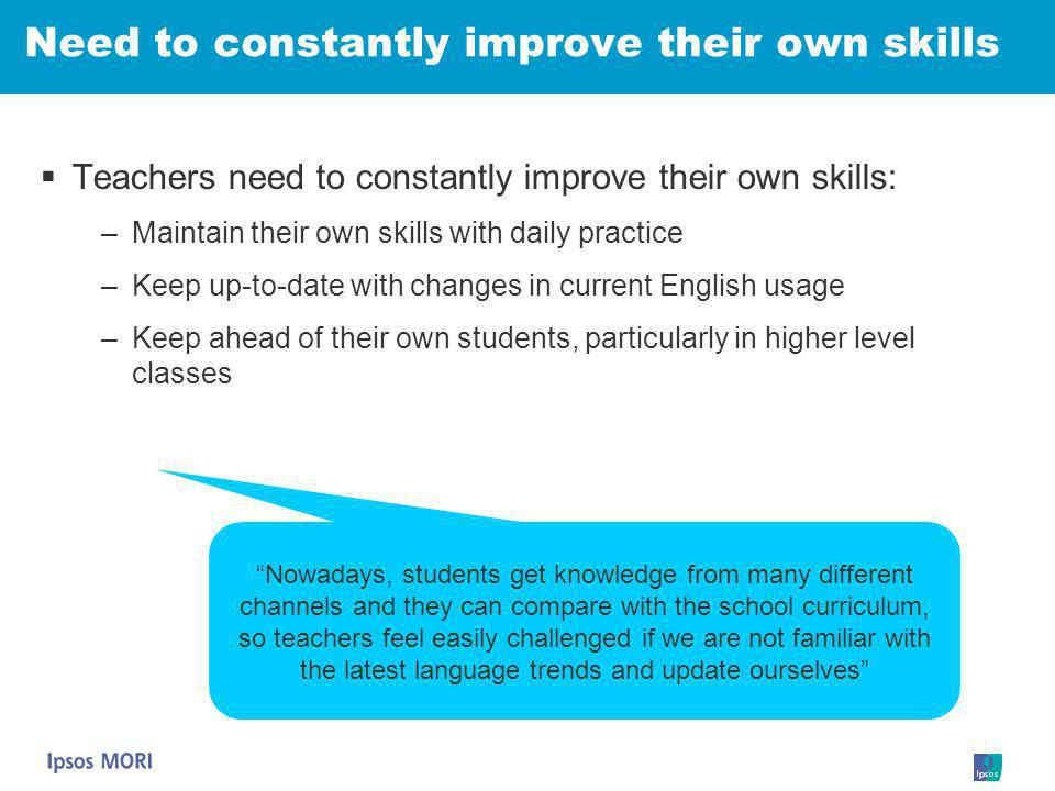 Need to constantly improve their own skills Teachers need to constantly improve their own skills: –Maintain their own skills with daily practice –Keep