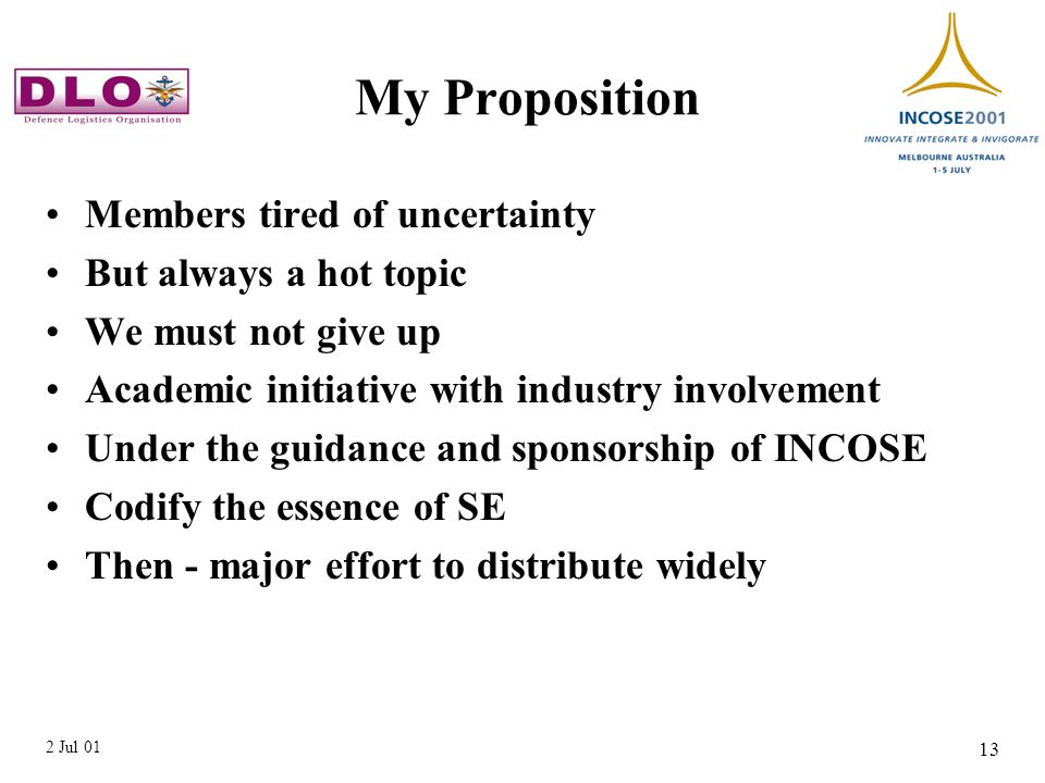 2 Jul 01 13 My Proposition Members tired of uncertainty But always a hot topic We must not give up Academic initiative with industry involvement Under the guidance and sponsorship of INCOSE Codify the essence of SE Then - major effort to distribute widely