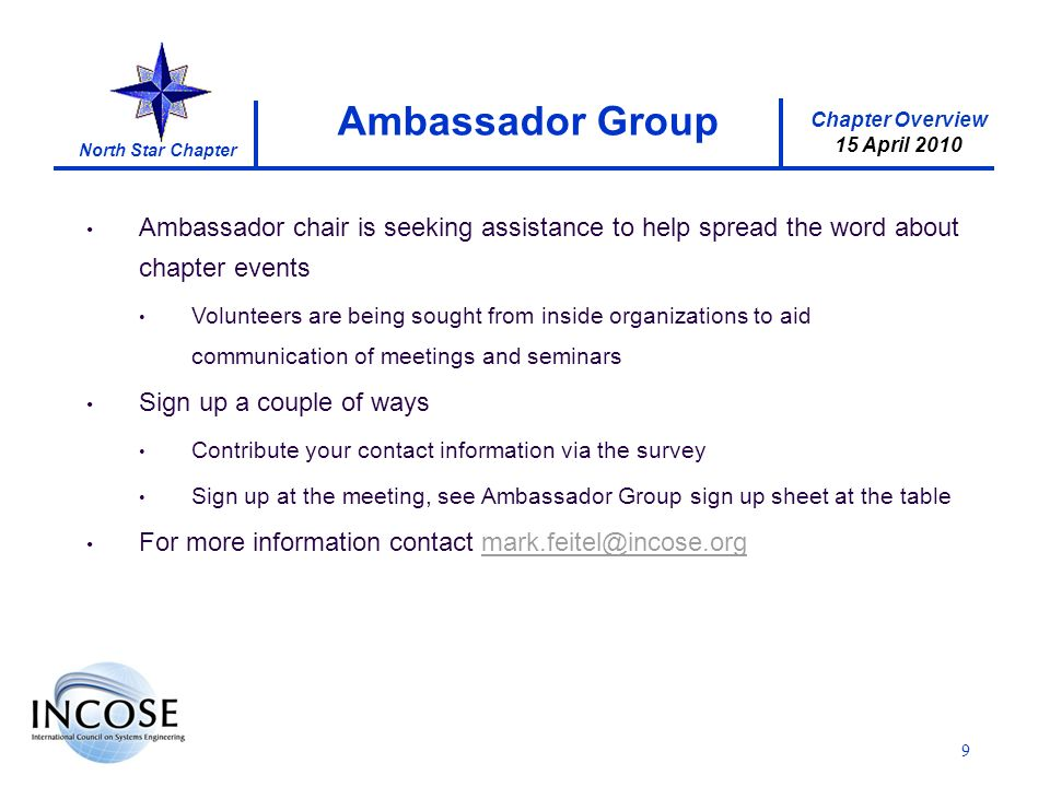Chapter Overview 15 April 2010 North Star Chapter 9 Ambassador chair is seeking assistance to help spread the word about chapter events Volunteers are being sought from inside organizations to aid communication of meetings and seminars Sign up a couple of ways Contribute your contact information via the survey Sign up at the meeting, see Ambassador Group sign up sheet at the table For more information contact mark.feitel@incose.orgmark.feitel@incose.org Ambassador Group