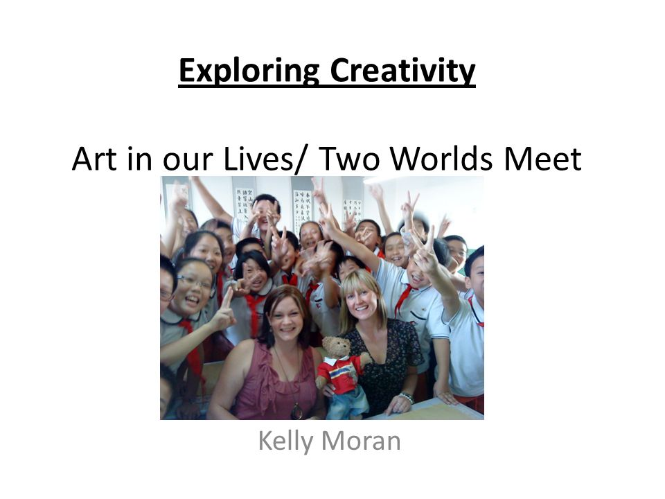 Exploring Creativity Art in our Lives/ Two Worlds Meet Kelly Moran