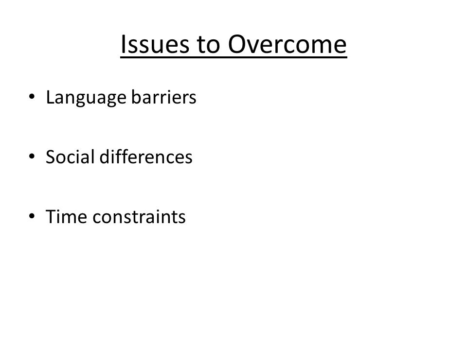 Issues to Overcome Language barriers Social differences Time constraints