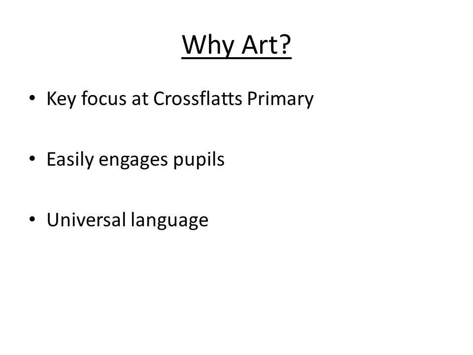 Why Art Key focus at Crossflatts Primary Easily engages pupils Universal language