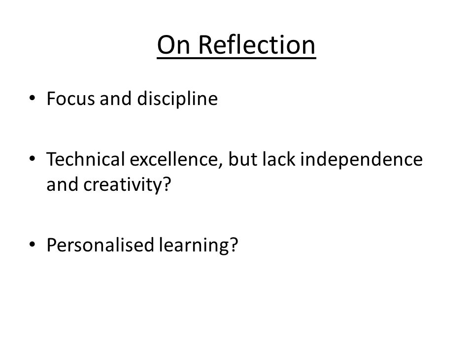 On Reflection Focus and discipline Technical excellence, but lack independence and creativity.