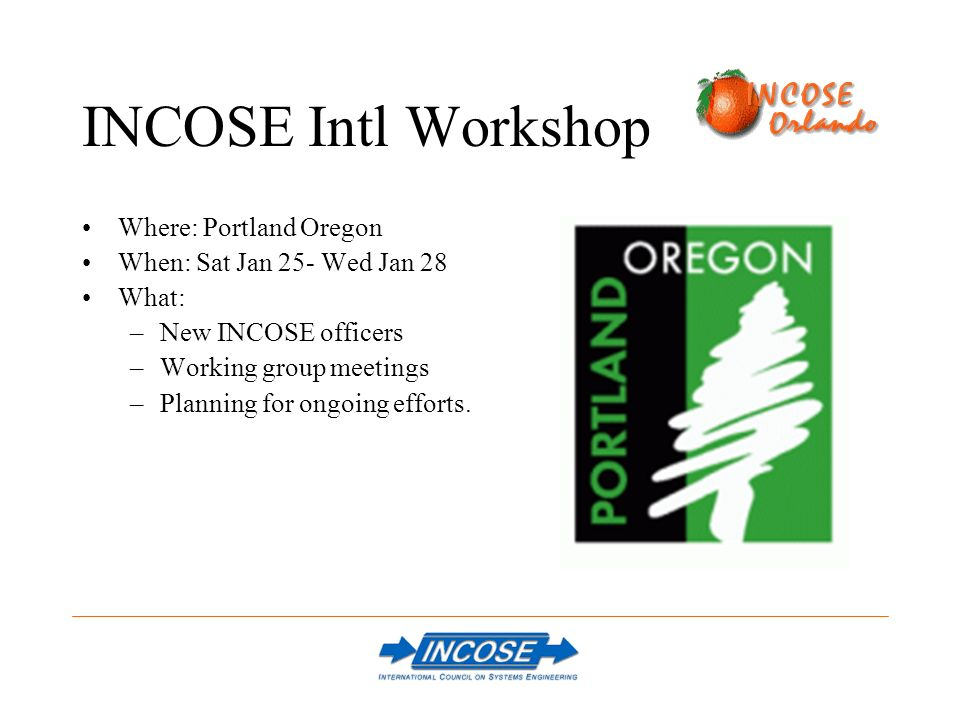 INCOSE Intl Workshop Where: Portland Oregon When: Sat Jan 25- Wed Jan 28 What: –New INCOSE officers –Working group meetings –Planning for ongoing efforts.