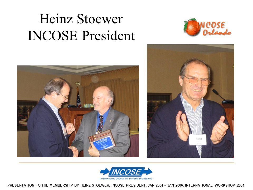 Heinz Stoewer INCOSE President PRESENTATION TO THE MEMBERSHIP BY HEINZ STOEWER, INCOSE PRESIDENT, JAN 2004 – JAN 2006, INTERNATIONAL WORKSHOP 2004