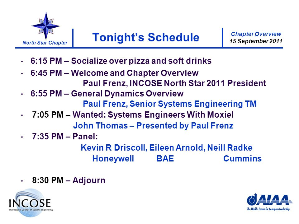 Chapter Overview 15 September 2011 North Star Chapter 1 Tonights Schedule 6:15 PM – Socialize over pizza and soft drinks 6:45 PM – Welcome and Chapter Overview Paul Frenz, INCOSE North Star 2011 President 6:55 PM – General Dynamics Overview Paul Frenz, Senior Systems Engineering TM 7:05 PM – Wanted: Systems Engineers With Moxie.
