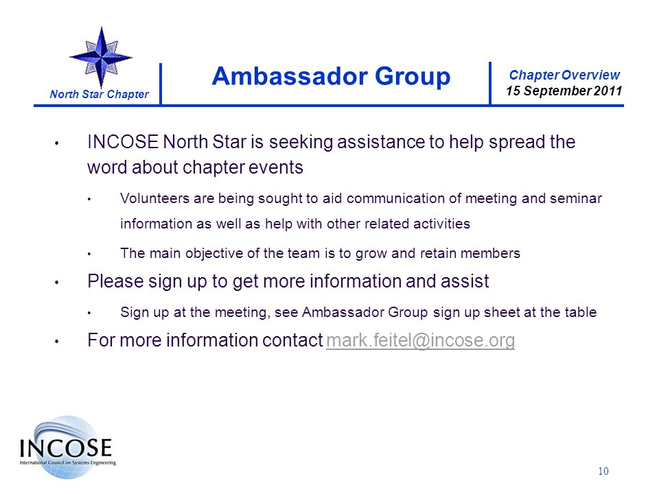 Chapter Overview 15 September 2011 North Star Chapter 10 INCOSE North Star is seeking assistance to help spread the word about chapter events Volunteers are being sought to aid communication of meeting and seminar information as well as help with other related activities The main objective of the team is to grow and retain members Please sign up to get more information and assist Sign up at the meeting, see Ambassador Group sign up sheet at the table For more information contact mark.feitel@incose.orgmark.feitel@incose.org Ambassador Group