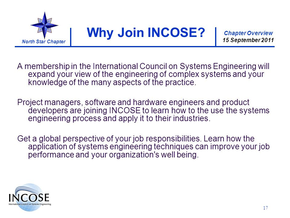 Chapter Overview 15 September 2011 North Star Chapter 17 Why Join INCOSE? A membership in the International Council on Systems Engineering will expand