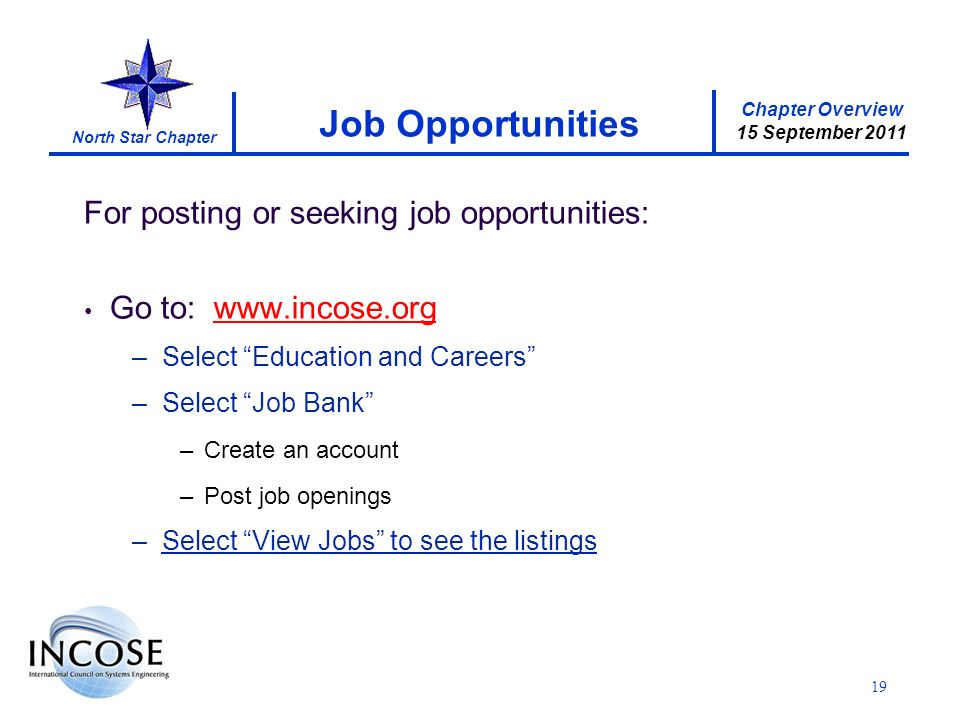 Chapter Overview 15 September 2011 North Star Chapter For posting or seeking job opportunities: Go to: www.incose.org –Select Education and Careers –Select Job Bank –Create an account –Post job openings –Select View Jobs to see the listings Job Opportunities 19
