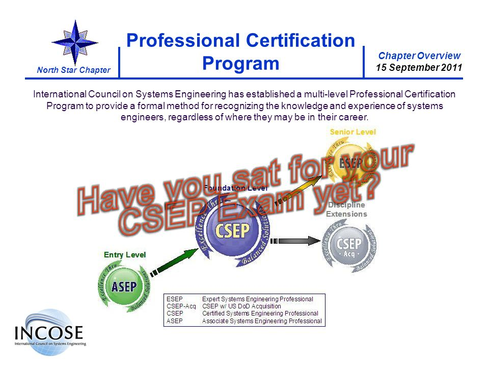 Chapter Overview 15 September 2011 North Star Chapter Chapter Overview 15 September 2011 Professional Certification Program International Council on Systems Engineering has established a multi-level Professional Certification Program to provide a formal method for recognizing the knowledge and experience of systems engineers, regardless of where they may be in their career.