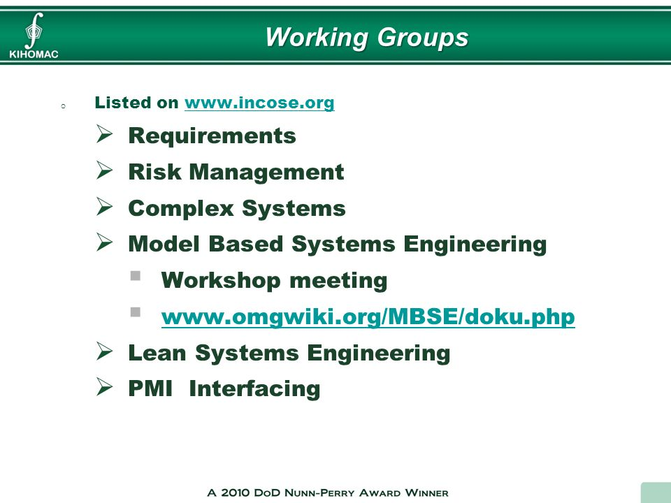 Working Groups o Listed on www.incose.orgwww.incose.org Requirements Risk Management Complex Systems Model Based Systems Engineering Workshop meeting